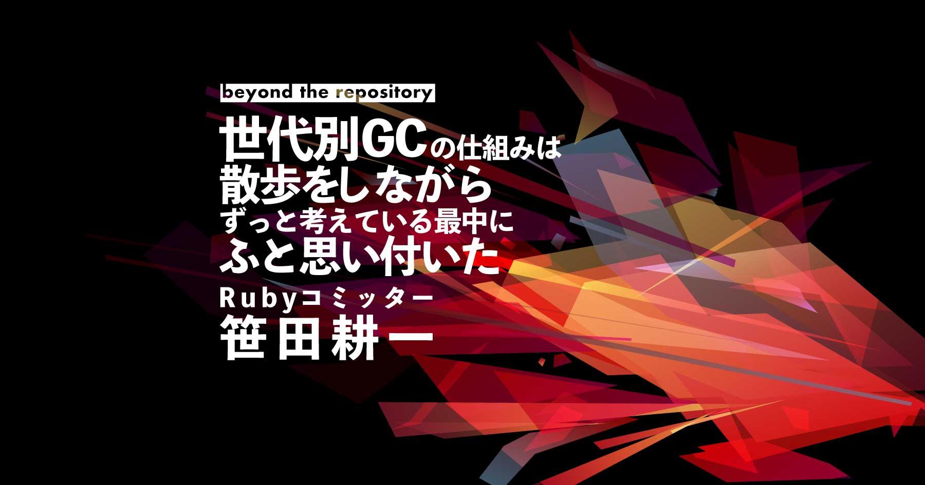 Rubyコミッター・笹田耕一に世代別インクリメンタルGCを発想したプロセスを聞いてみた