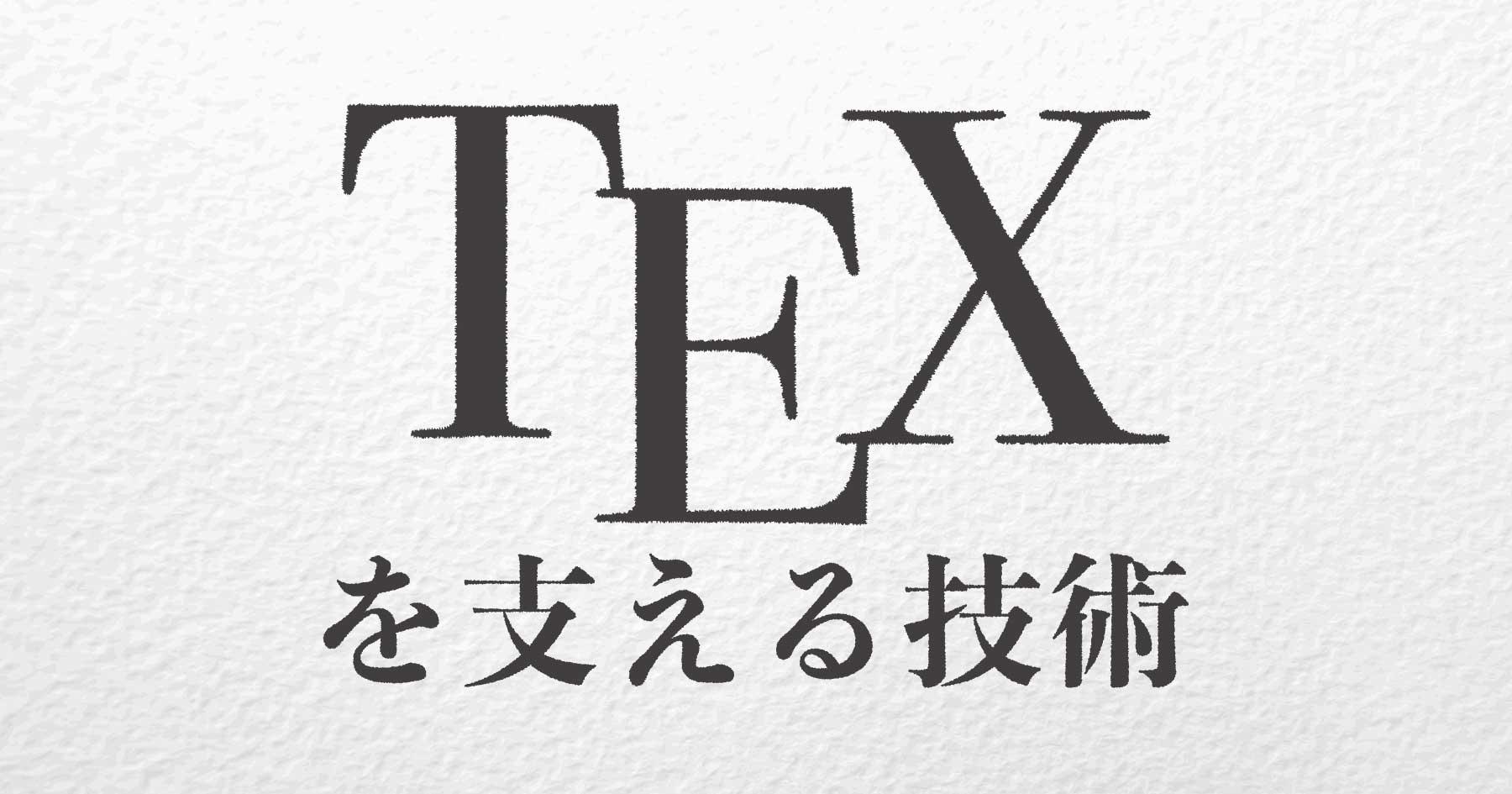 知ってるようで知らないTeXの世界 自分の人生より歴史あるソフトウェア開発をマネジメントする技術
