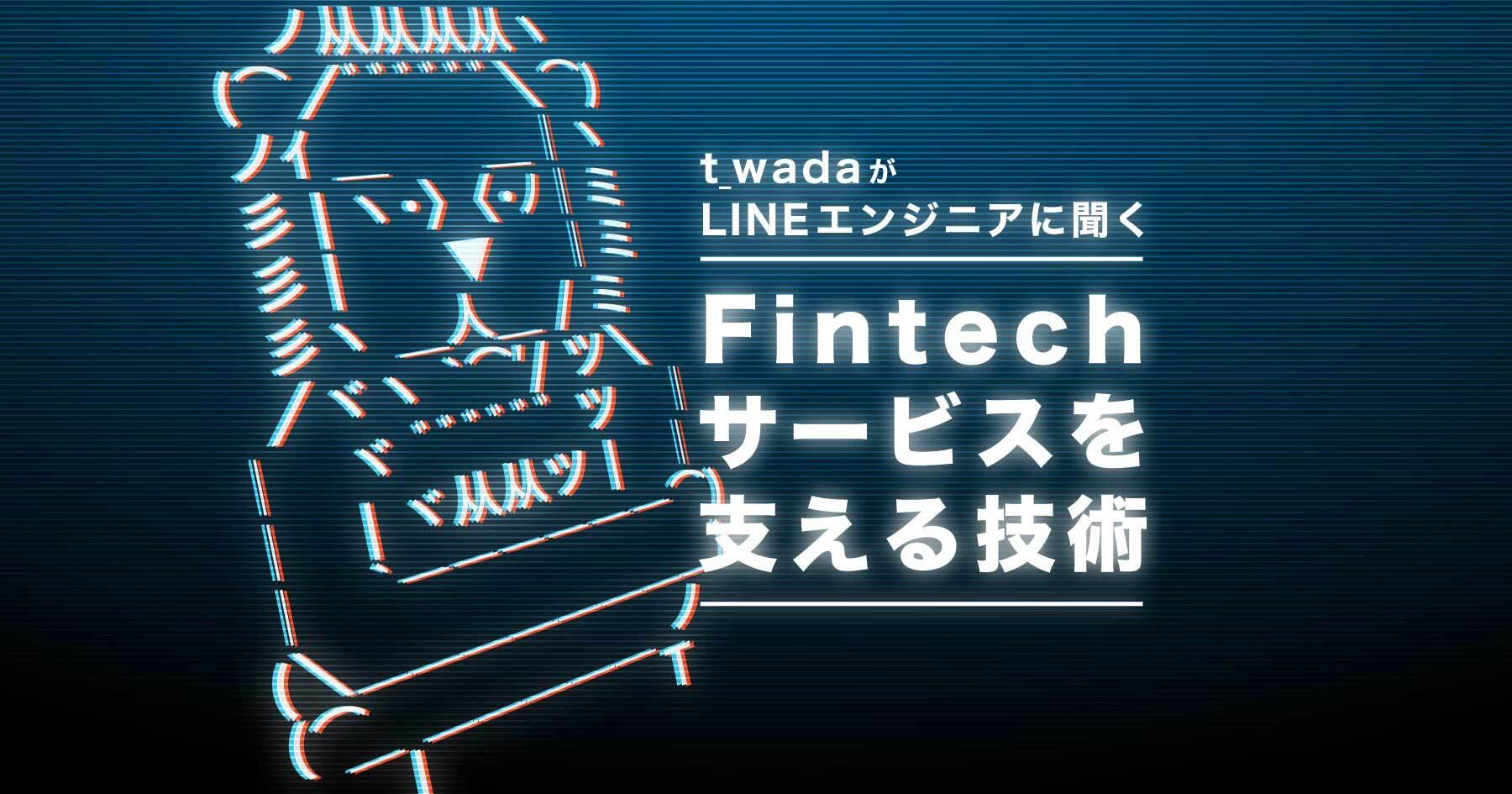 LINEのFintech事業はどんな技術を用いている? t-wadaが開発コアメンバーに聞く