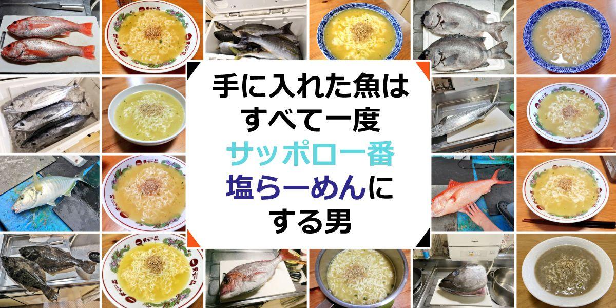 手に入れた魚は全て一度サッポロ一番塩らーめんにする男