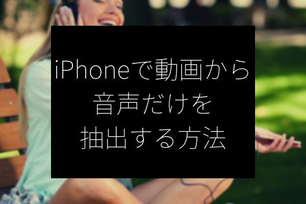 iPhoneで動画から音声だけ抽出