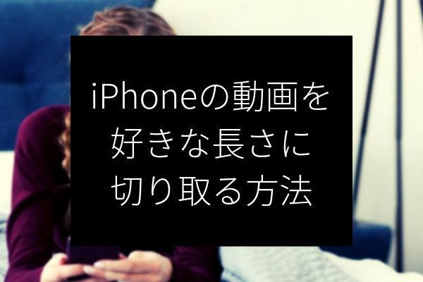 iPhoneの動画を好きな長さに切り取る方法