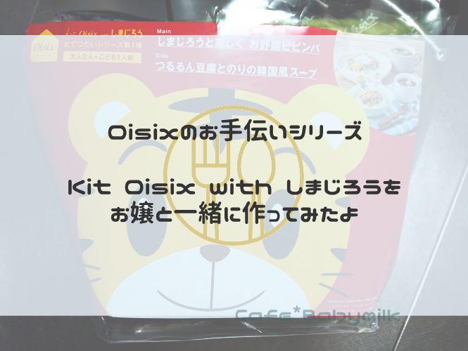 Oisixのお手伝いシリーズ  Kit Oisix with しまじろうを お嬢と一緒に作ってみたよ