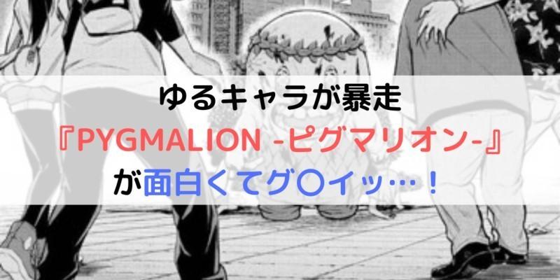 【漫画】ゆるキャラが暴走『PYGMALION -ピグマリオン-』が面白くてグ〇イッ…!