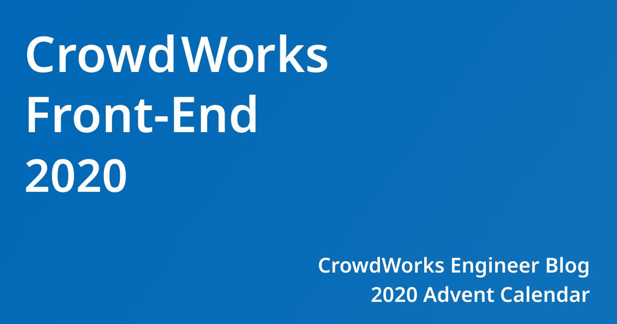 CrowdWorks Front-End 2020 CrowdWorks Engineer Blog 2020 Adevent Calender