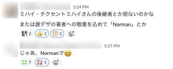 ミハイ・チクセントミハイさんの後継者とか居ないかな、または誰デザの著者への敬意を込めて「Norman」とか じゃあ、Normanで(スマイルマーク)