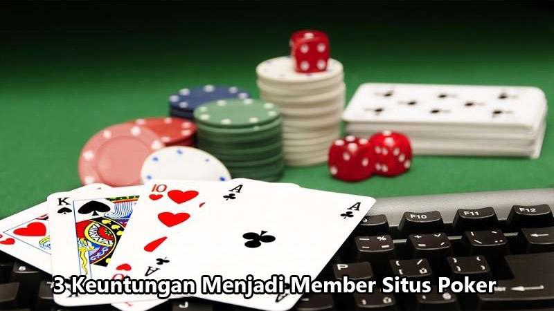 3 Keuntungan Menjadi Member Situs Poker