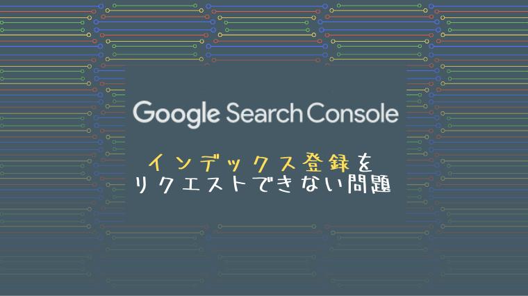 タイトル画像(Google Search Consoleでインデックス登録をリクエストできない…?! コアアップデート…!?)