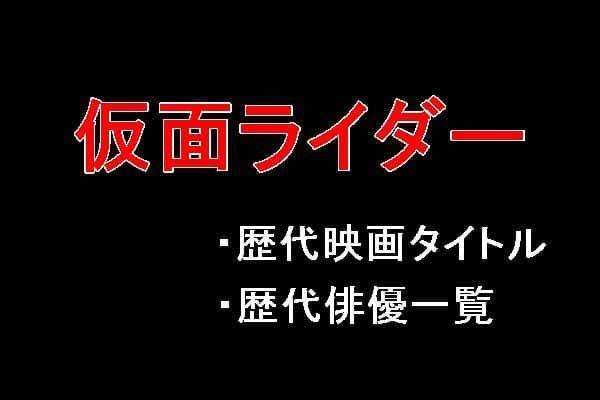 【仮面ライダー】歴代映画タイトル一覧と歴代仮面ライダー俳優一覧