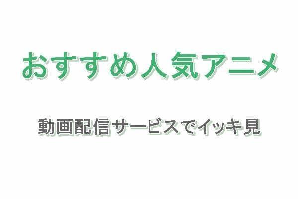 おすすめ人気アニメ!動画配信サービスでイッキ見