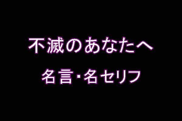 アニメ「不滅のあなたへ」の名言・名セリフ