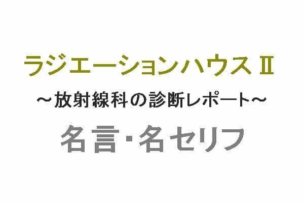 ドラマ「ラジエーションハウスII~放射線科の診断レポート~(ラジハ)」の名言・名セリフ