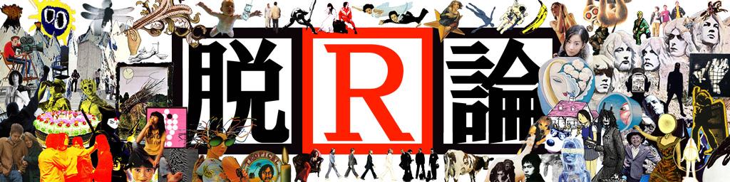 脱R論 - 一般人の一般人による一般人のための音楽ブログ。