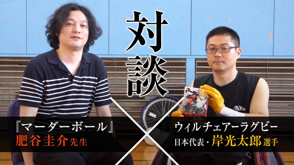 【特別対談】『マーダーボール』肥谷圭介先生×ウィルチェアーラグビー日本代表・岸光太郎選手対談
