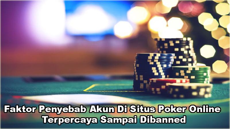 Faktor Penyebab Akun Di Situs Poker Online Terpercaya Sampai Dibanned