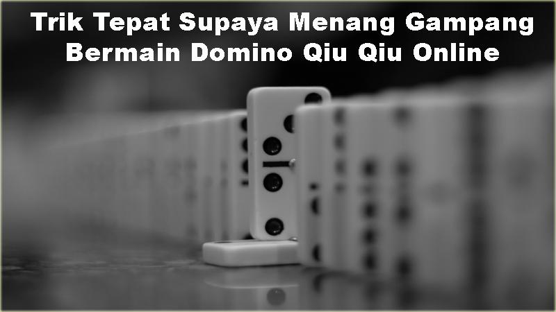 Trik Tepat Supaya Menang Gampang Bermain Domino Qiu Qiu Online