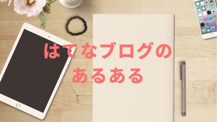 タブレットとノートがテーブルに置いてある画像にはてなブログのあるあると書いてある