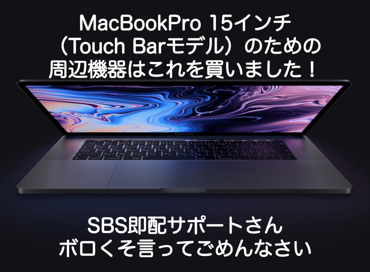 MacBookPro 15インチ(Touch Barモデル)のための周辺機器はこれを買いました!からの、SBS即配サポートさんボロくそ言ってごめんなさい