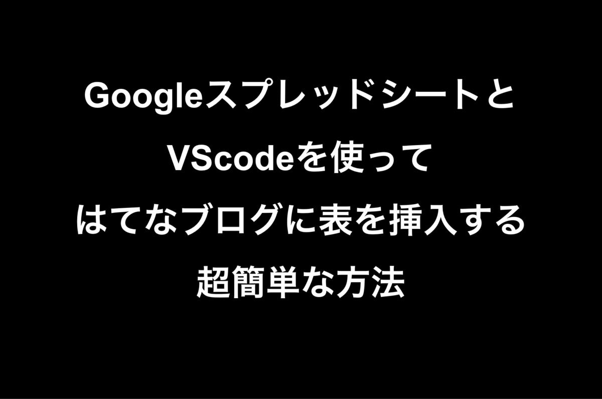 GoogleスプレッドシートとVSCodeを使ってはてなブログに表を挿入する超簡単な方法