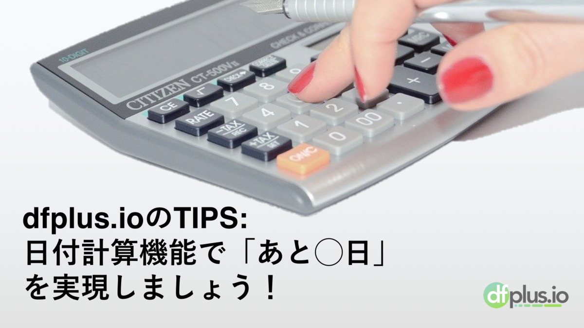 dfplus.io の TIPS:日付計算機能で「あと〇日」を実現しましょう!