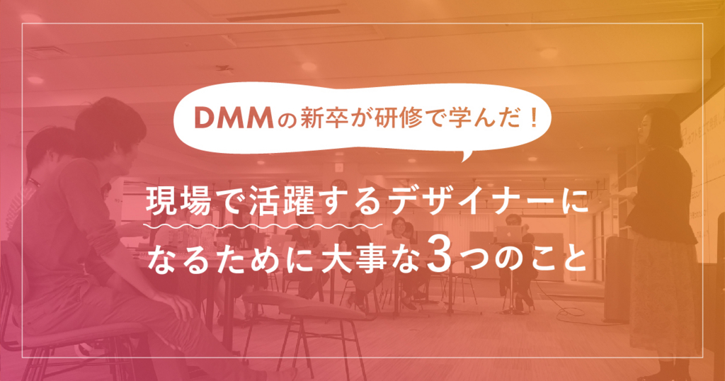 DMMの新卒が学んだ!現場で活躍するデザイナーになるために大事な3つのこと