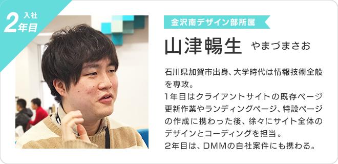 山津暢生(入社2年目、金沢南デザイン部所属)  石川県加賀市出身、大学時代は情報技術全般を専攻。 1年目はクライアントサイトの既存ページ更新作業やランディングページ、 特設ページの作成に携わった後、徐々にサイト全体のデザインとコーディングを担当。 2年目は、DMMの自社案件にも携わる。