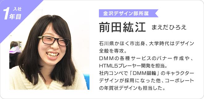 前田紘江(入社1年目、金沢デザイン部所属)  石川県かほく市出身、大学時代はデザイン全般を専攻。  DMMの各種サービスのバナー作成や HTML5プレーヤー開発を担当。 社内コンペで「DMM競輪」のキャラクターデザインが採用になった他、コーポレートの年賀状デザインも担当した。