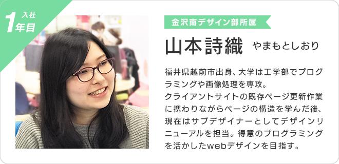 山本詩織(入社1年目、金沢南デザイン部所属)  福井県越前市出身、大学は工学部でプログラミングや画像処理を専攻。  クライアントサイトの既存ページ更新作業に携わりながらページの構造を学んだ後、現在はサブデザイナーとしてデザインリニューアルを担当。 得意のプログラミングを活かしたwebデザインを目指す。