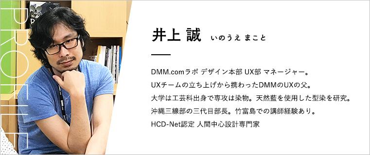 井上誠(いのうえまこと) DMM.comラボ デザイン本部UX部マネージャー。 UXチームの立ち上げから携わったDMMのUXの父。 大学は工芸科出身で専攻は染物。天然藍を使用した型染を研究。 沖縄三線部の三代目部長。竹富島での講師経験あり。 HCD-Net認定 人間中心設計専門家
