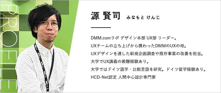 源賢司(みなもとけんじ) DMM.comラボ デザイン本部UX部リーダー。 UXチームの立ち上げから携わったDMMのUXの母。 UXデザインを通した新規企画調査や既存事業の改善を担当。 大学でUX講義の教鞭経験あり。 大学ではドイツ語学・比較言語を研究。ドイツ留学経験あり。 HCD-Net認定 人間中心設計専門家