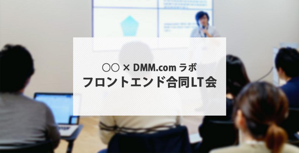 ○○×DMM.comラボ フロントエンド合同LT会
