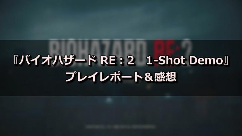 『バイオハザード RE:2 1-Shot Demo』プレイレポート&感想