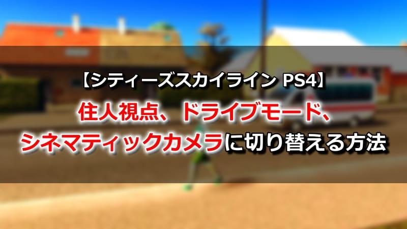 【シティーズスカイライン PS4】住人視点、ドライブモード、シネマティックカメラに切り替える方法