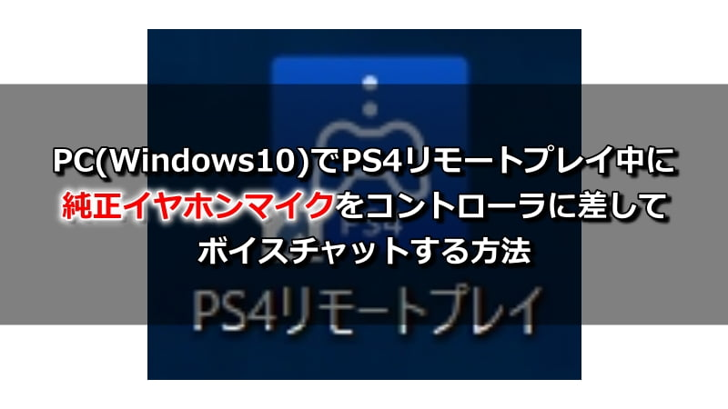 PC(Windows10)でPS4リモートプレイ中に純正イヤホンマイクをコントローラに差してボイスチャットする方法