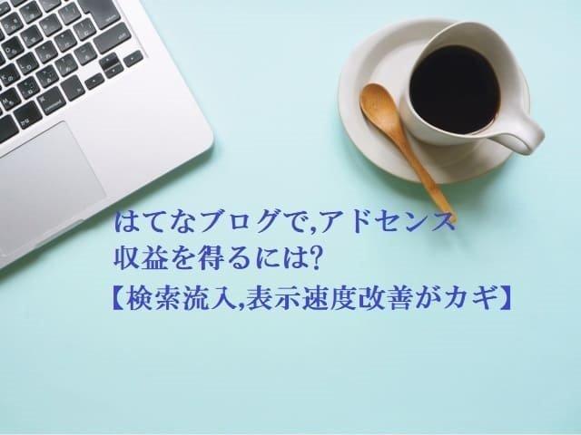 はてなブログでアドセンス収益を得るには?【検索流入を増やすこと,表示速度を改善すること】アドセンス