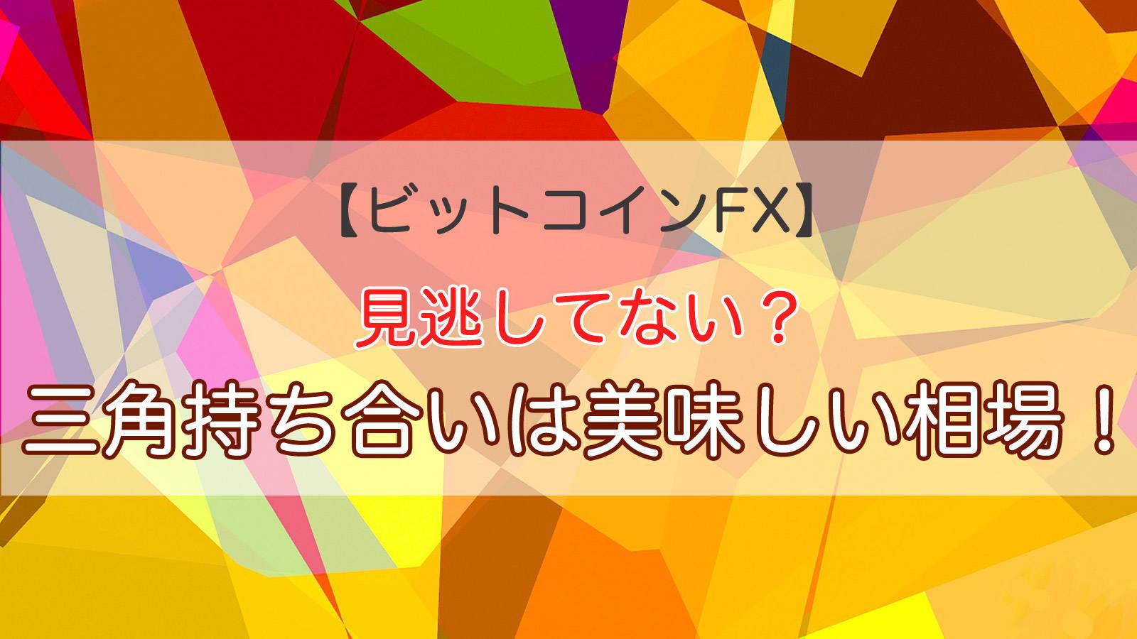 【ビットコインFX】見逃してない?三角持ち合いは美味しい相場!
