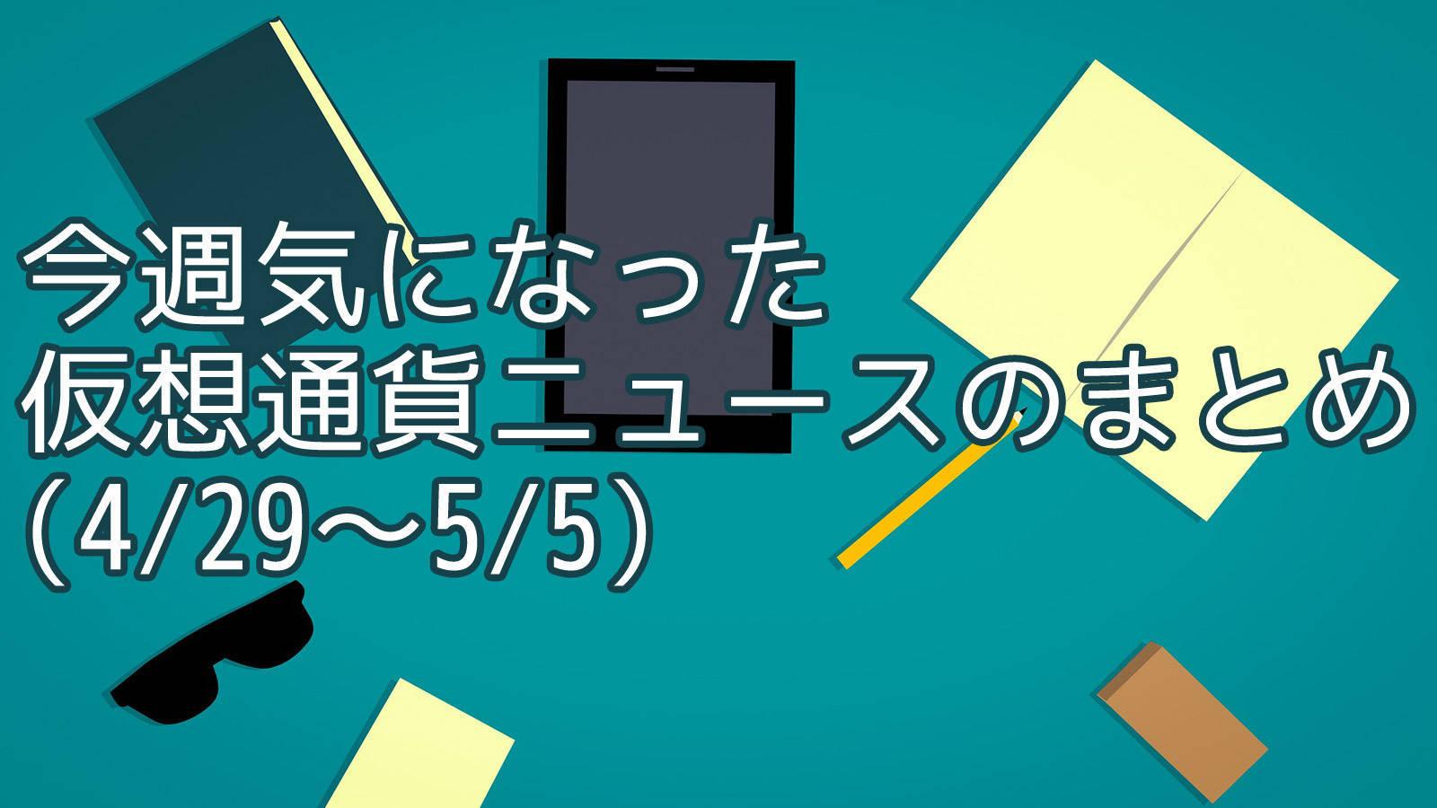 今週気になった仮想通貨ニュースのまとめ (4/29〜5/5)
