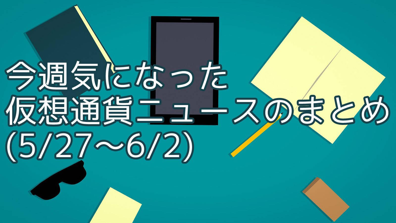 今週気になった仮想通貨ニュースのまとめ (5/27〜6/2)