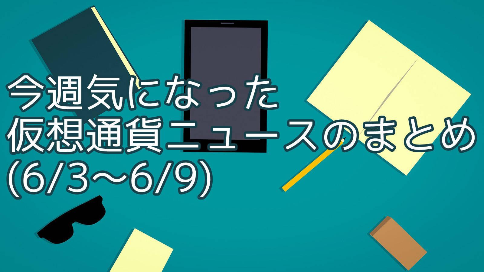 今週気になった仮想通貨ニュースのまとめ (6/3〜6/9)