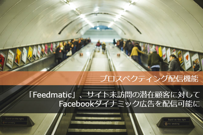 「Feedmatic」にプロスペクティング配信機能を実装 サイト未訪問の潜在顧客に対してFacebook ダイナミック広告を配信可能に