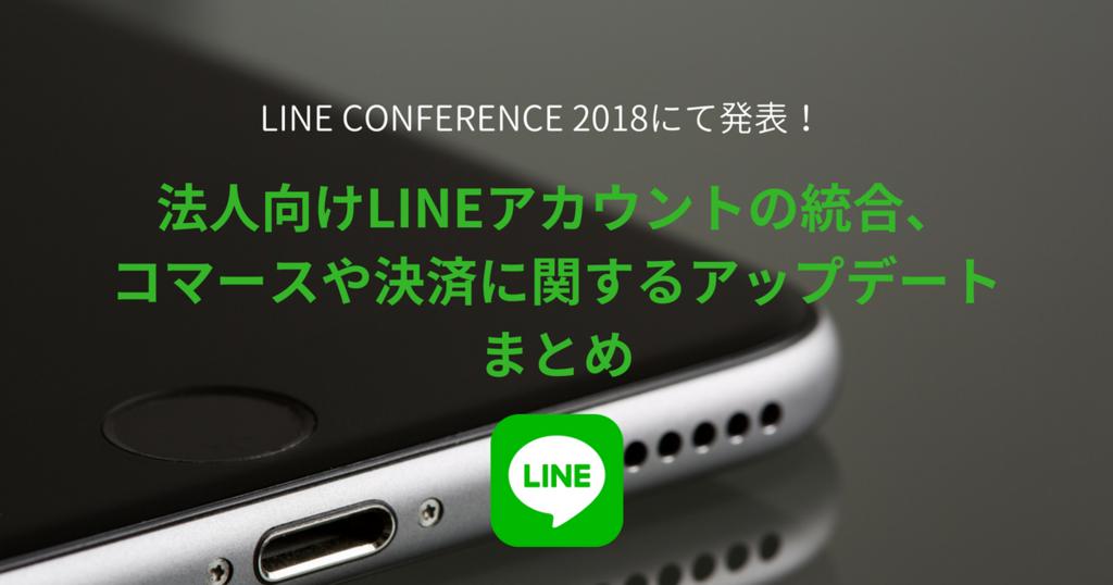LINE CONFERENCE 2018にて発表!~法人向けLINEアカウントの統合、コマースや決済に関するアップデートまとめ