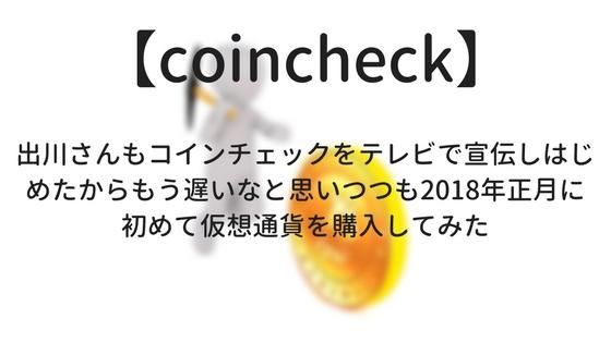 【coincheck】出川さんもコインチェックをテレビで宣伝しはじめたからもう遅いなと思いつつも2018年正月に初めて仮想通貨を購入してみた