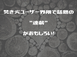 """焚き火ユーザー界隈で話題の""""達薪""""がおもしろい!"""