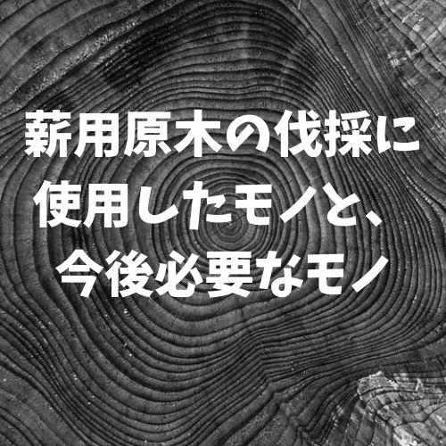 薪用原木の伐採に使用したモノと、今後必要なモノ