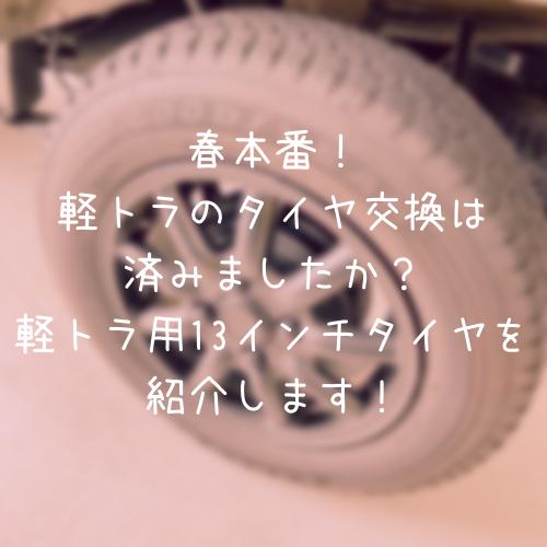 春本番!軽トラのタイヤ交換は済みましたか?軽トラ用13インチタイヤを紹介します!