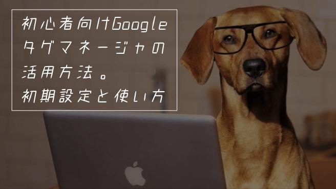 初心者向けGoogleタグマネージャの活用方法。初期設定と使い方