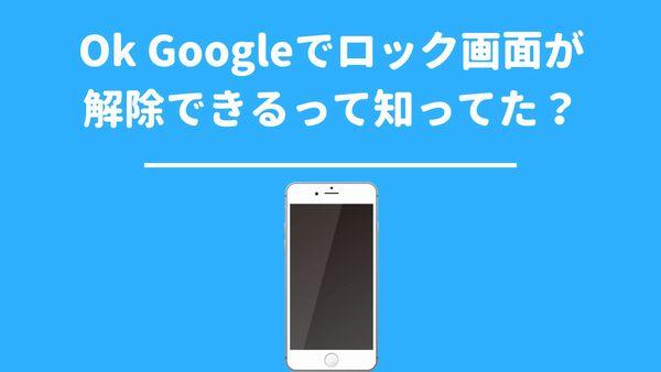 Ok Googleでロック画面が解除できるって知ってた?