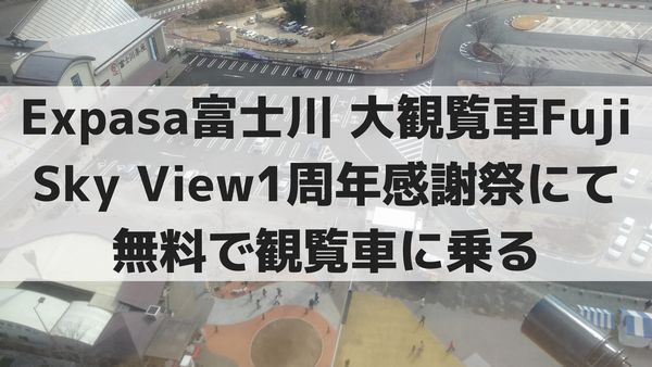 Expasa富士川 大観覧車Fuji Sky View1周年感謝祭にて無料で観覧車に乗る
