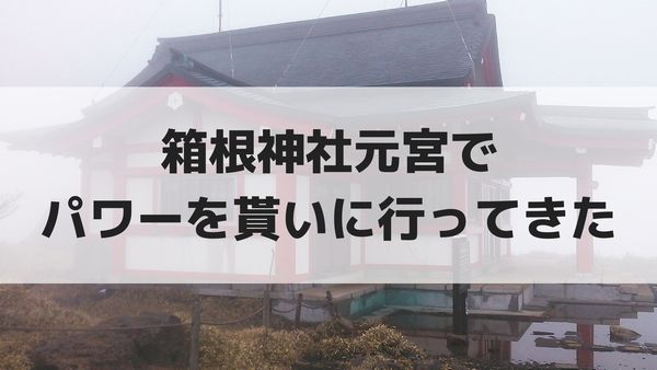 箱根神社元宮でパワーを貰いに行ってきた