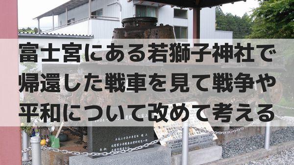 富士宮にある若獅子神社で帰還した戦車を見て戦争や平和について改めて考える